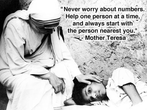 """Never worry about numbers. Help one person at a time and always start with the person nearest you."" Mother Teresa"