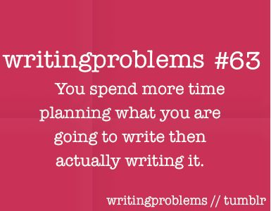 Writing problems #63  You spend more time planning what you are going to write then actually writing.