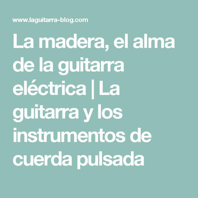 La madera, el alma de la guitarra eléctrica   La guitarra y los instrumentos de cuerda pulsada