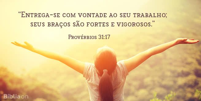 """""""Entrega-se com vontade ao seu trabalho; seus braços são fortes e vigorosos."""" Provérbios 31:17"""