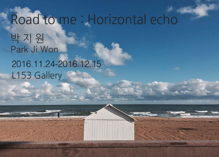 Road to me : Horizontal echo_박지원    Road to me : Horizontal echo   박 지 원 Park Ji Won  Photography    Road to me : Horizontal echo_박지원  박지원의 2015년 개인전 'Road to you'의 뒤를 이은