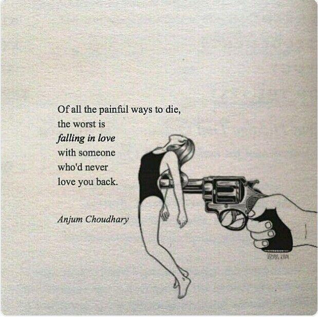 Di tutti i modi dolorosi di morire, il peggiore è innamorarsi di qualcuno che non ricambia il tuo amore. (Anjum Choudhary)