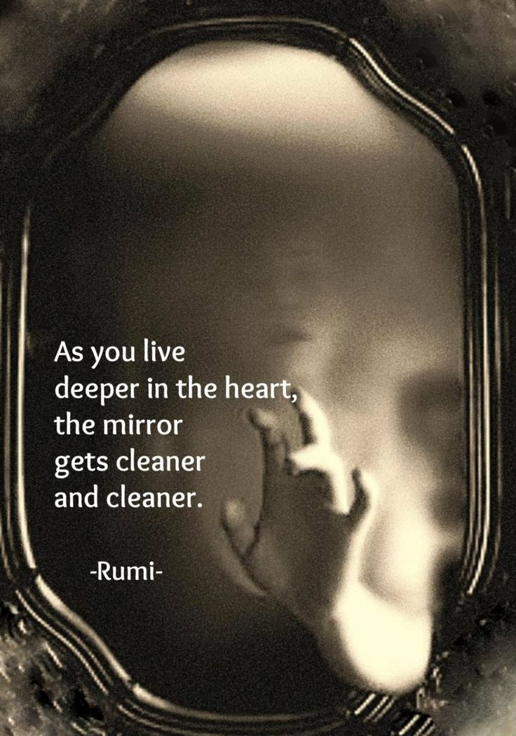 As you live deeper in the heart, the mirror gets cleaner and cleaner (Rumi) original image from pinterest