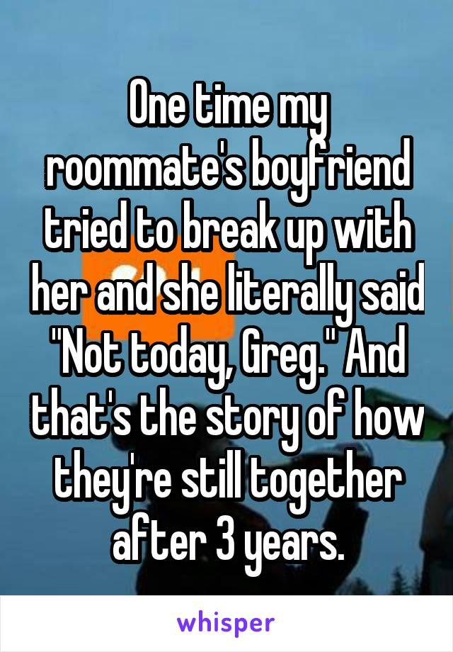 """One time my roommate's boyfriend tried to break up with her and she literally said """"Not today, Greg."""" And that's the story of how they're still together after 3 years."""
