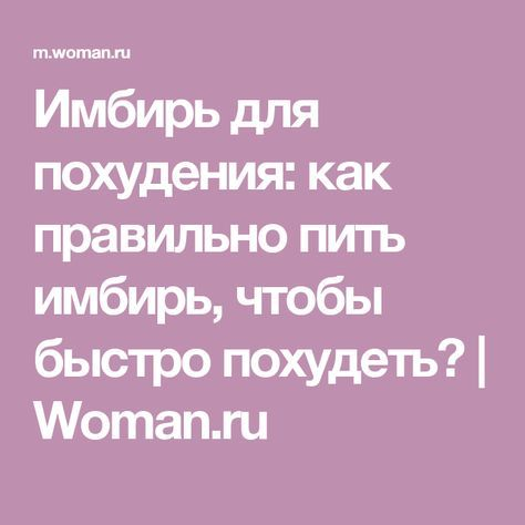 Имбирь для похудения: как правильно пить имбирь, чтобы быстро похудеть? | Woman.ru