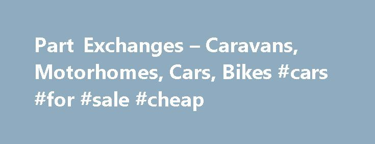 Part Exchanges – Caravans, Motorhomes, Cars, Bikes #cars #for #sale #cheap http://remmont.com/part-exchanges-caravans-motorhomes-cars-bikes-cars-for-sale-cheap/  #part exchange cars # Part Exchange Caravans, Motorhomes, Campers, Cars, Motorbikes, Boats Buying your Motorhome or Caravan is made as as easy as possible at Select First we are pleased to take part exchanges of Caravans, Motorhomes, Campers, Cars, Motorbikes, Boats etc. Even if your part exchange is not something we would normally…