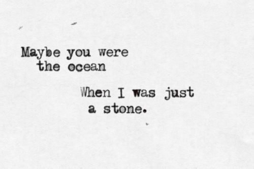 """""""Maybe you were the ocen when i was just a stone"""" Black Flies - Ben Howard"""