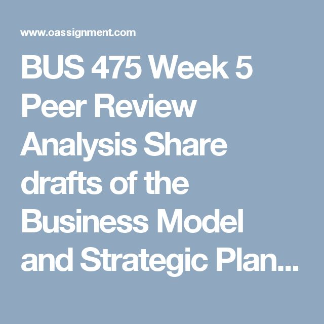 BUS 475 Week 5 Peer Review Analysis  Share drafts of the Business Model and Strategic Plan, Part III Individual assignments from Week 4 with all team members. Continue reviewing 1 or 2 team member's drafts and review as a team this week. By the end of this week, all team members' papers should have been reviewed at least once.  Provide feedback that team members can incorporate into their drafts.  Write a synopsis of no more than 350 words summarizing what the team has learned from the…