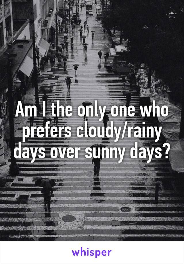 Am I the only one who prefers cloudy/rainy days over sunny days?