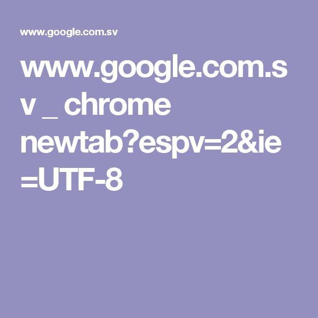 www.google.com.sv _ chrome newtab?espv=2&ie=UTF-8