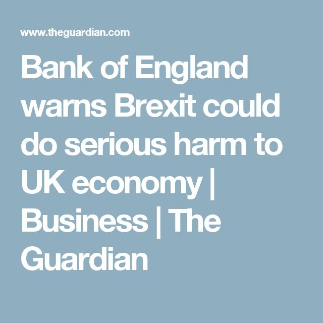 Bank of England warns Brexit could do serious harm to UK economy | Business | The Guardian