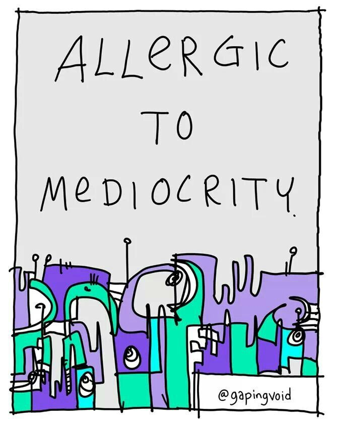 Allergic to mediocrity :)