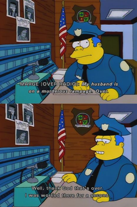 Marge: (over radio) My husband is on a murderous rampage. Over. Chief Wiggum: Well, thank God that's over. I was worried there for a second.