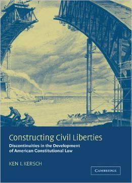 Constructing Civil Liberties: Discontinuities In The Development Of American Constitutional Law free ebook