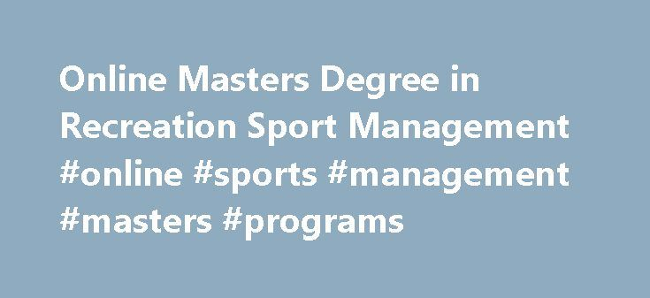 Online Masters Degree in Recreation Sport Management #online #sports #management #masters #programs http://liberia.remmont.com/online-masters-degree-in-recreation-sport-management-online-sports-management-masters-programs/  # Sport Management (M.S.) Description Indiana State University offers an online master of science (M.S.) in sport management for working professionals who have experience in public or private organizations and now seek a graduate-level degree to further their education…