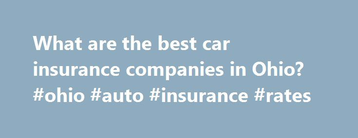 What are the best car insurance companies in Ohio? #ohio #auto #insurance #rates http://jamaica.nef2.com/what-are-the-best-car-insurance-companies-in-ohio-ohio-auto-insurance-rates/  Best Companies in Ohio for Car Insurance Here's what you need to know. Drivers in Ohio will reap the benefits of auto insurance discounts Liberty Mutual offers auto, home, and life insurance policies Geico offers umbrella insurance for your assets, renters insurance for apartment dwellers, homeowners coverage…