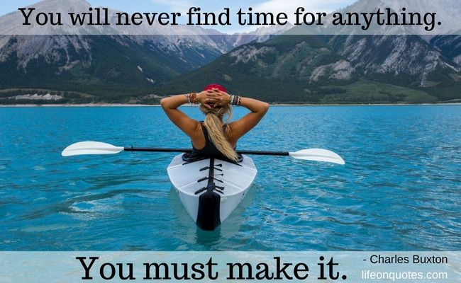 You will never find time for anything. If you want time, you must make it. - Charles Buxton