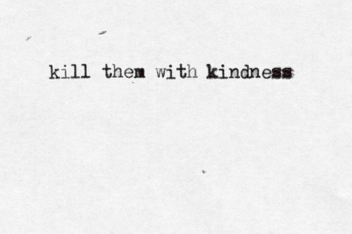 """this phrase speaks volumes to me. Kill them with Kindness, kindness is the best human quality. think about it; if everyone was kind in this word we would have no war, no contention, no evil. """"killing"""" with kindness is a term used beautiful, implying elimination in, well, a good way"""