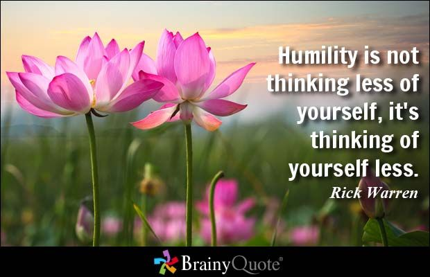 Humility is not thinking less of yourself, it's thinking of yourself less. - Rick Warren at BrainyQuote