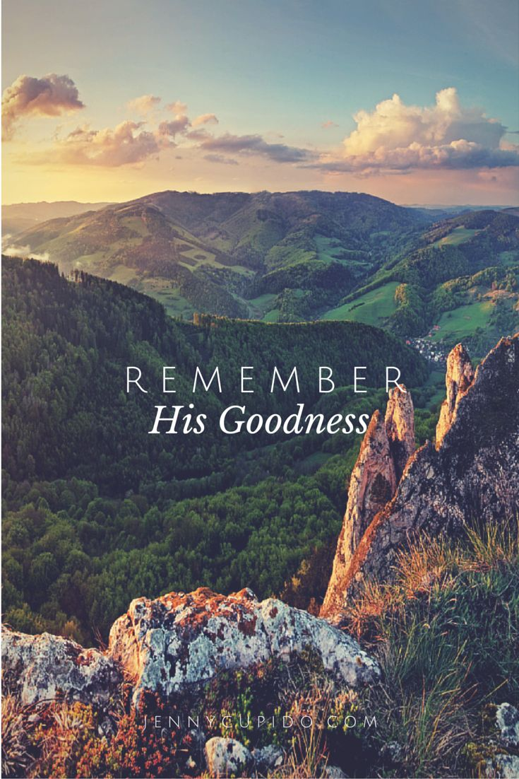 Never forget what God has done in your life. Don't lose sight of the abundant life he has for you. Remember His Goodness!