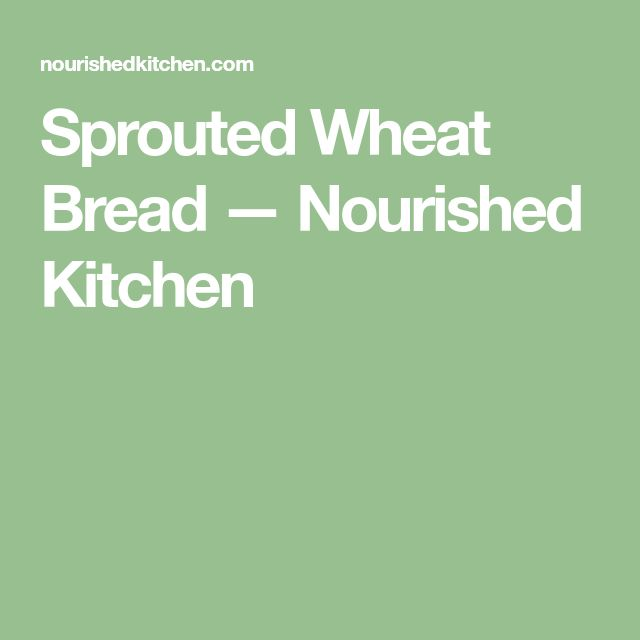 Sprouted Wheat Bread — Nourished Kitchen