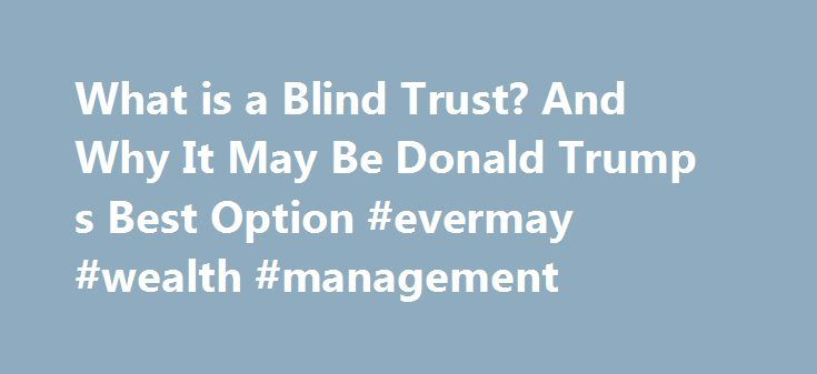 What is a Blind Trust? And Why It May Be Donald Trump s Best Option #evermay #wealth #management http://las-vegas.remmont.com/what-is-a-blind-trust-and-why-it-may-be-donald-trump-s-best-option-evermay-wealth-management/  # What is a Blind Trust And Why It May Be Donald Trump s Best Option President Lyndon Johnson had one. So did President Ronald Reagan and President Jimmy Carter. It's a blind trust and several Presidents have used them while in office to ease concerns about conflicts of…