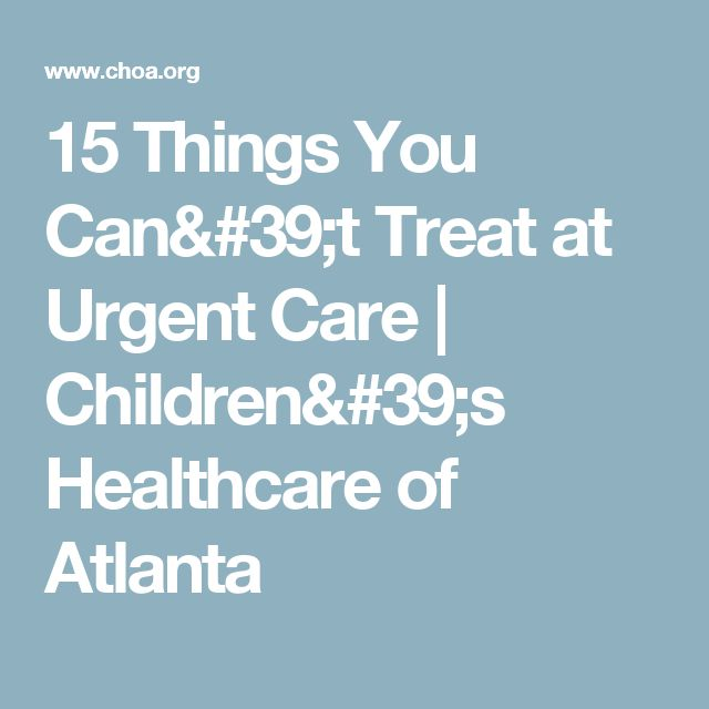 15 Things You Can't Treat at Urgent Care | Children's Healthcare of Atlanta