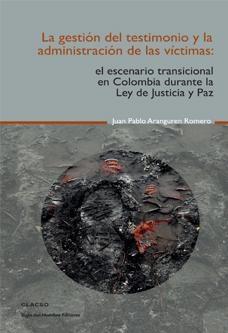 La gestión del testimonio y la administración de las víctimas : el escenario transicional en Colombia durante la ley de justicia y paz. #ResolucionDeConflictos #Violencia #Estado #DerechosHumanos #Victimas #GruposParamilitares #Desmovilizacion #Legislacion #Colombia