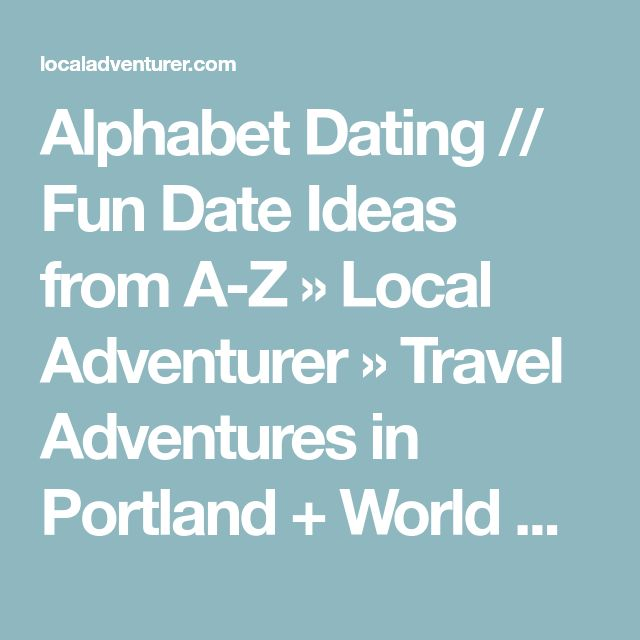 Alphabet Dating // Fun Date Ideas from A-Z » Local Adventurer » Travel Adventures in Portland + World Wide