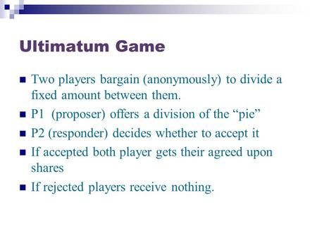 "Ultimatum Game Two players bargain (anonymously) to divide a fixed amount between them. P1 (proposer) offers a division of the ""pie"" P2 (responder) decides."
