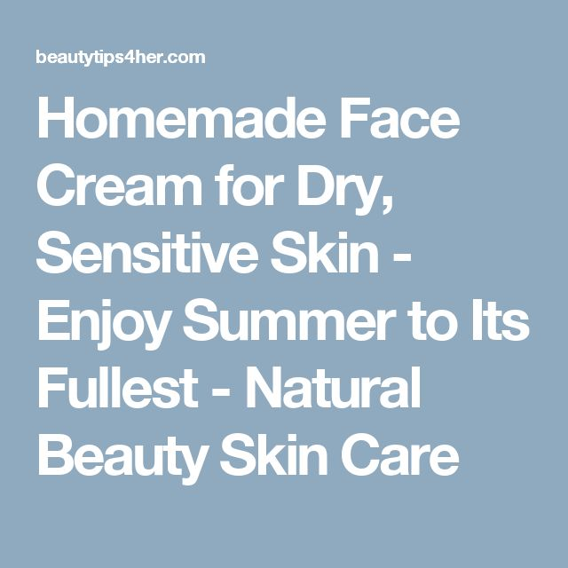 Homemade Face Cream for Dry, Sensitive Skin - Enjoy Summer to Its Fullest - Natural Beauty Skin Care