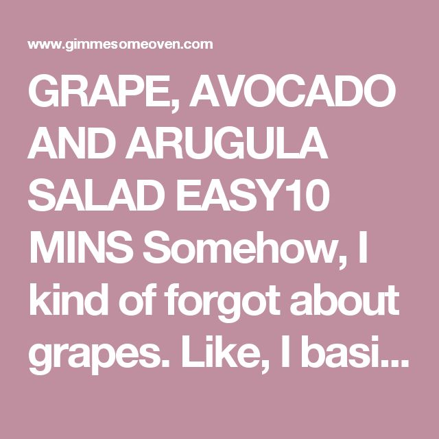 GRAPE, AVOCADO AND ARUGULA SALAD EASY10 MINS Somehow, I kind of forgot about grapes. Like, I basically spaced off that they existed for about a year. I just kind of forgot about them. They never crossed my mind when planning ingredients for a big salad. They never made it into my shopping bag. I'm pretty sure they never made it into my mouth for nearly a year, save for (ahem) a few glasses of wine. How did I forget aboutgrapes?!? Please tell me I'm not the only one who completely ...