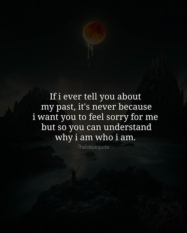 If i ever tell you about my past it's never because i want you to feel sorry for me but so you can understand why i am who i am. .