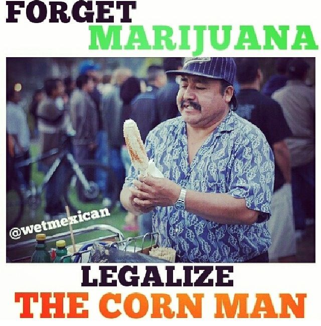 Funny Mexican Man Meme : Elotes legalize the corn man mexican girl problems