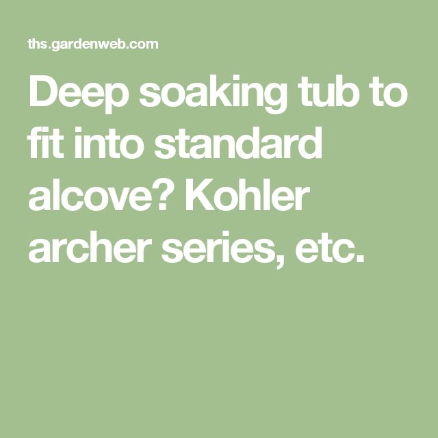 Deep soaking tub to fit into standard alcove? Kohler archer series, etc.