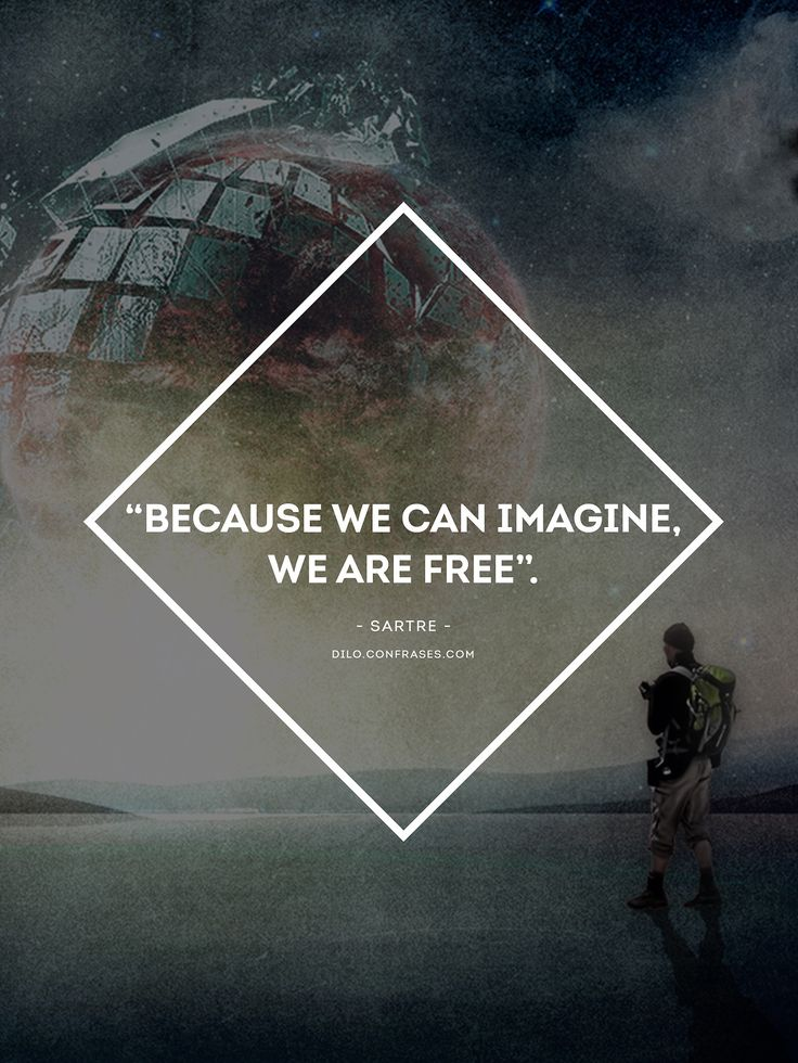 """Because we can imagine, we are free"". - Sartre -"
