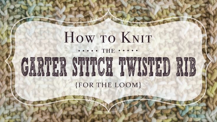 How to Knit the Garter Stitch Twisted Rib for the Loom Vintage Storehouse &...