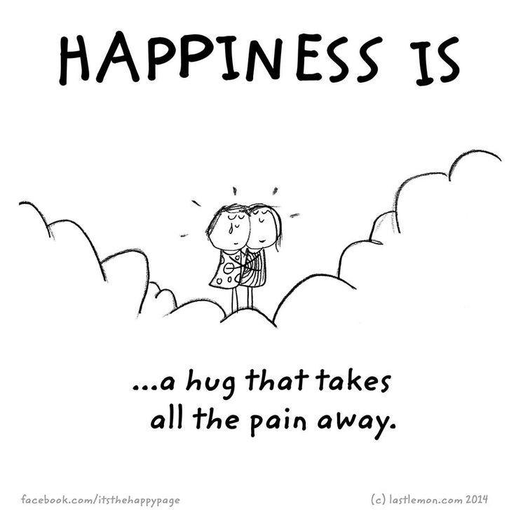 Happiness is a hug that takes all the pain away.