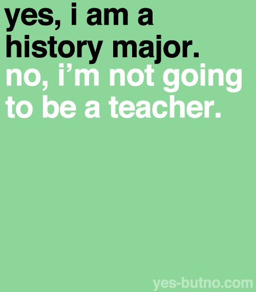 AMEN! Every time I say that I was a history major, I ALWAYS get asked if I plan on being a teacher.