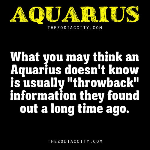 "What you may think an Aquarius doesn't know is usually ""throwback"" information they found out a long time ago."