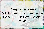 http://tecnoautos.com/wp-content/uploads/imagenes/tendencias/thumbs/chapo-guzman-publican-entrevista-con-el-actor-sean-penn.jpg Chapo Guzman. Chapo Guzman Publican entrevista con el actor Sean Penn, Enlaces, Imágenes, Videos y Tweets - http://tecnoautos.com/actualidad/chapo-guzman-chapo-guzman-publican-entrevista-con-el-actor-sean-penn/