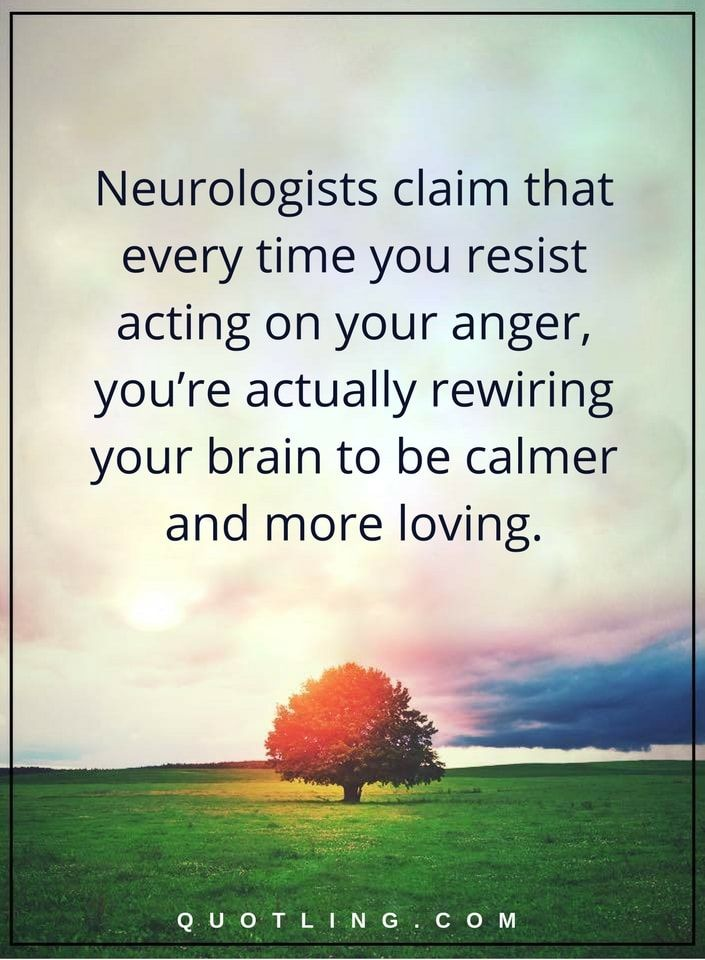anger quotes Neurologists claim that every time you resist acting on your anger, you're actually rewiring your brain to be calmer and more loving.