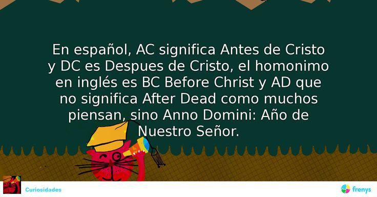 """En español, AC significa """"Antes de Cristo"""" y DC es """"Despues de Cristo"""", el homonimo en inglés es BC """"Before Christ"""" y AD que no significa """"After Dead"""" como muchos piensan, sino """"Anno Domini"""": Año de Nuestro Señor. #Etimología #aver"""