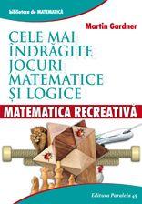 MATEMATICA RECREATIVA. CELE MAI INDRAGITE JOCURI MATEMATICE LOGICE   GARDNER, Martin