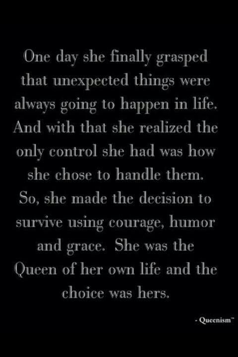 She was the queen of her own life - I remember this day of realization for me. A good queen is gracious, humble, and confident, she relies on and respects the gifts of others, and she remains the servant to all with unwavering dignity. Love and be loved -- do not relinquish ownership of your life and your choices.