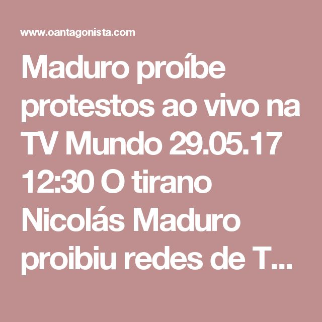 Maduro proíbe protestos ao vivo na TV  Mundo 29.05.17 12:30 O tirano Nicolás Maduro proibiu redes de TV de transmitirem protestos contra o governo ao vivo. Funcionários do órgão regulador ameaçam diariamente os canais privados com revogação de licença. É essa a democracia exaltada pelos artistas de Copacabana