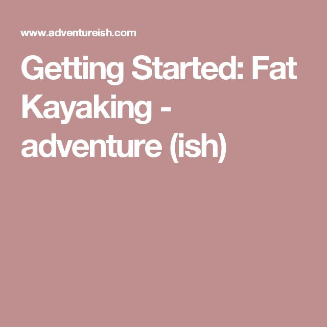 Getting Started: Fat Kayaking - adventure (ish)
