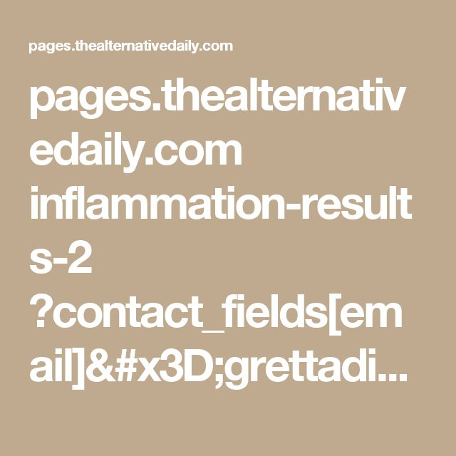 pages.thealternativedaily.com inflammation-results-2 ?contact_fields[email]=grettadixson@yahoo.com&custom_fields[ardate]=20170705&custom_fields[gender]=Female&custom_fields[age_range]=Over%2050&custom_fields[score]=35&custom_fields[source]=inflammation-quiz-2&q15=1&q16=1