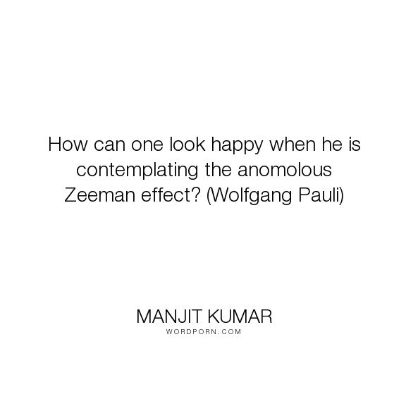"Manjit Kumar - ""How can one look happy when he is contemplating the anomolous Zeeman effect? (Wolfgang..."". science, humour, quantum-physics"