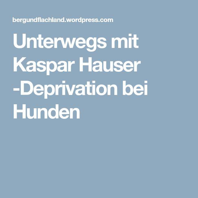 Unterwegs mit Kaspar Hauser -Deprivation bei Hunden